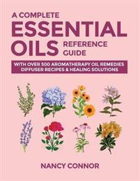 A Complete Essential Oils Reference Guide: With Over 500 Aromatherapy Oil Remedies, Diffuser Recipes & Healing Solutions Independently Published