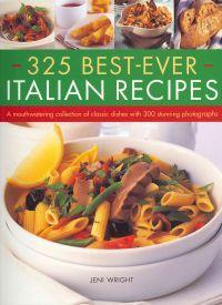 325 Best-Ever Italian Recipes: A Mouthwatering Collection of Classic Dishes with 300 Stunning Photographs SOUTHWATER PUBLISHING