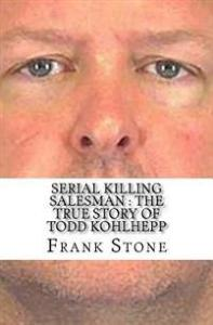 Serial Killing Salesman: The True Story of Todd Kohlhepp Createspace Independent Publishing Platform