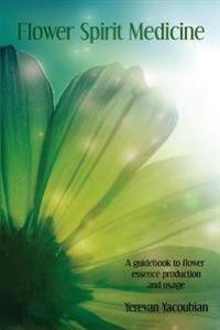 Flower Spirit Medicine: A Guidebook to Flower Essence Production and Usage Yerevan Yacoubian
